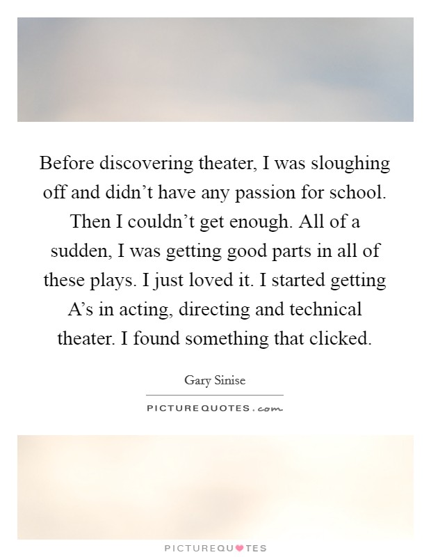 Before discovering theater, I was sloughing off and didn't have any passion for school. Then I couldn't get enough. All of a sudden, I was getting good parts in all of these plays. I just loved it. I started getting A's in acting, directing and technical theater. I found something that clicked Picture Quote #1