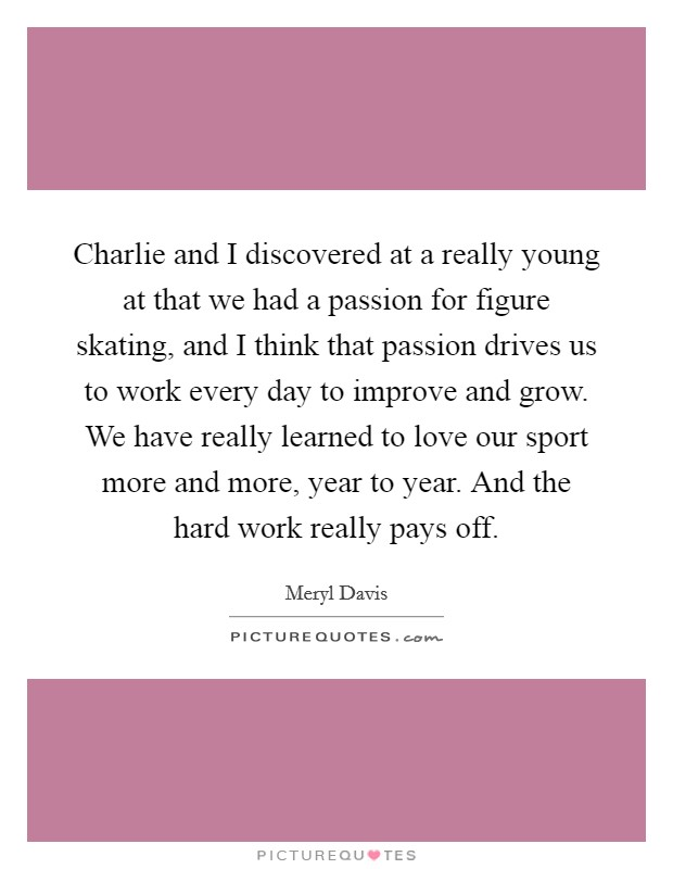 Charlie and I discovered at a really young at that we had a passion for figure skating, and I think that passion drives us to work every day to improve and grow. We have really learned to love our sport more and more, year to year. And the hard work really pays off Picture Quote #1