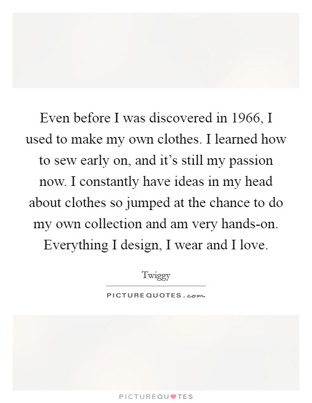 Even before I was discovered in 1966, I used to make my own clothes. I learned how to sew early on, and it's still my passion now. I constantly have ideas in my head about clothes so jumped at the chance to do my own collection and am very hands-on. Everything I design, I wear and I love Picture Quote #1