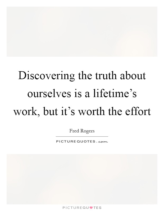 Discovering the truth about ourselves is a lifetime's work, but it's worth the effort Picture Quote #1