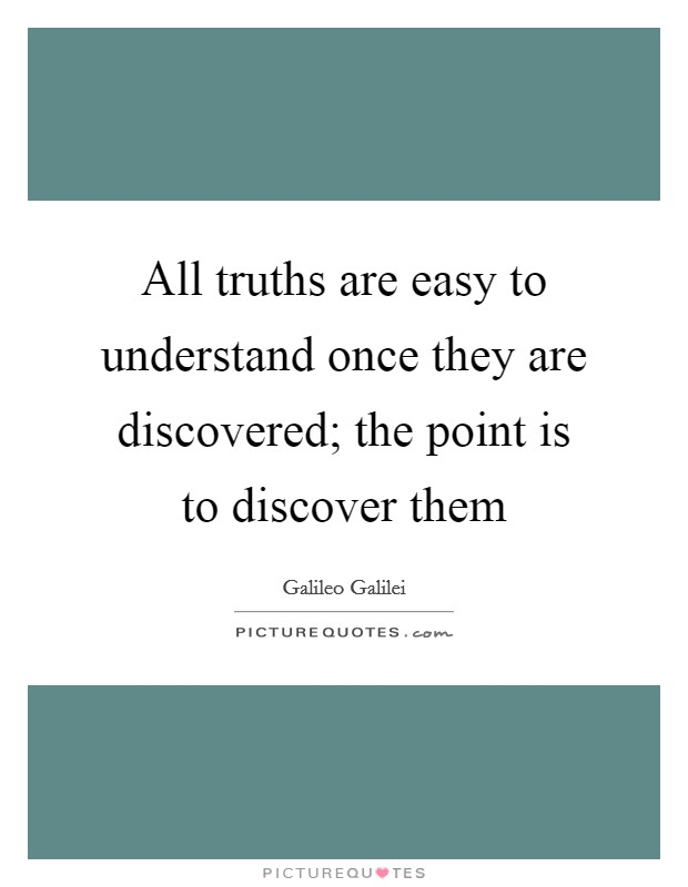 All truths are easy to understand once they are discovered; the point is to discover them Picture Quote #1