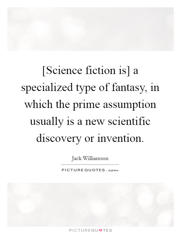 [Science fiction is] a specialized type of fantasy, in which the prime assumption usually is a new scientific discovery or invention Picture Quote #1