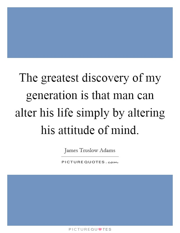 The greatest discovery of my generation is that man can alter his life simply by altering his attitude of mind Picture Quote #1