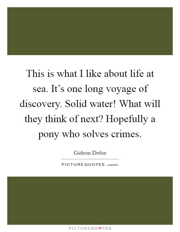 This is what I like about life at sea. It's one long voyage of discovery. Solid water! What will they think of next? Hopefully a pony who solves crimes Picture Quote #1