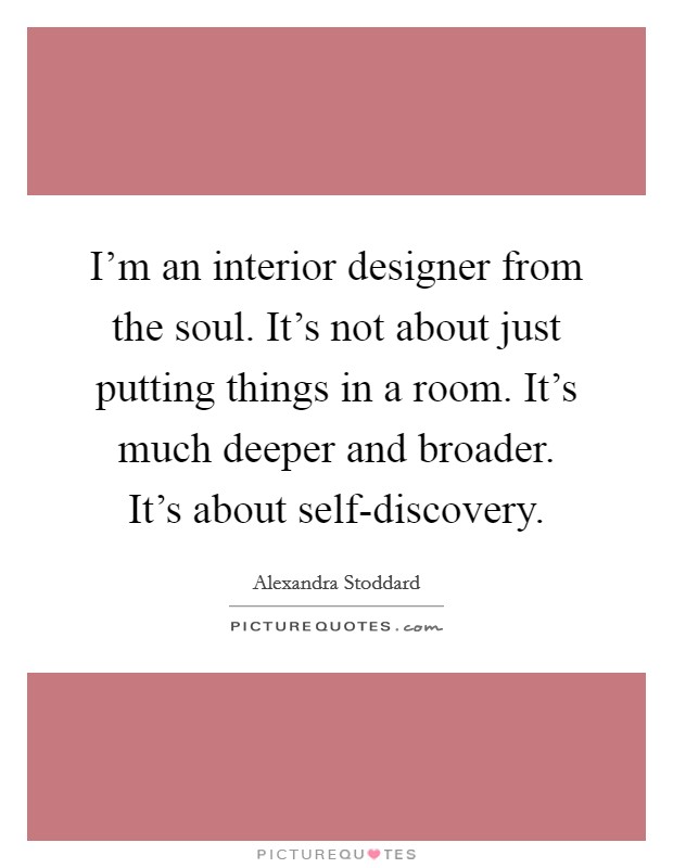 I'm an interior designer from the soul. It's not about just putting things in a room. It's much deeper and broader. It's about self-discovery Picture Quote #1