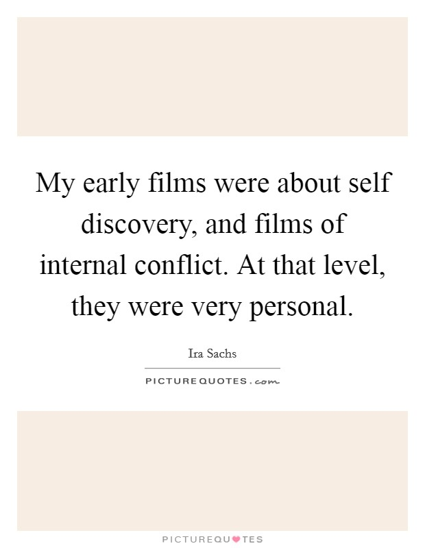 My early films were about self discovery, and films of internal conflict. At that level, they were very personal Picture Quote #1