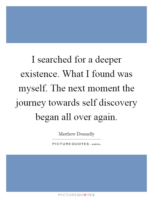 I searched for a deeper existence. What I found was myself. The next moment the journey towards self discovery began all over again Picture Quote #1