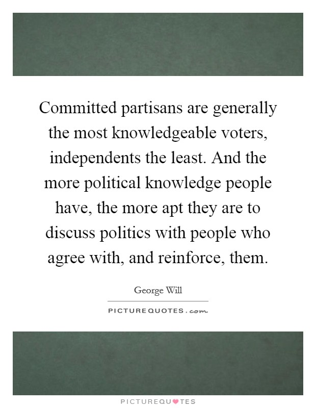 Committed partisans are generally the most knowledgeable voters, independents the least. And the more political knowledge people have, the more apt they are to discuss politics with people who agree with, and reinforce, them Picture Quote #1