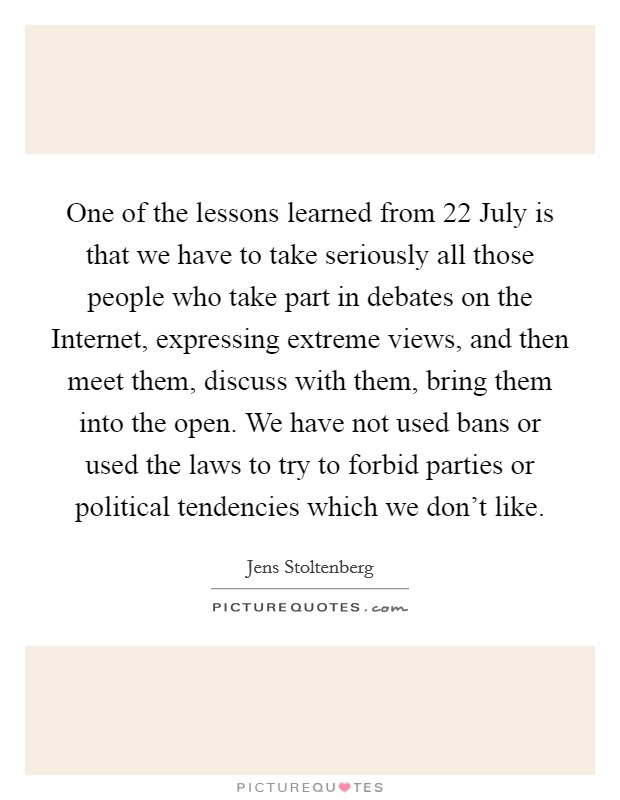 One of the lessons learned from 22 July is that we have to take seriously all those people who take part in debates on the Internet, expressing extreme views, and then meet them, discuss with them, bring them into the open. We have not used bans or used the laws to try to forbid parties or political tendencies which we don't like Picture Quote #1