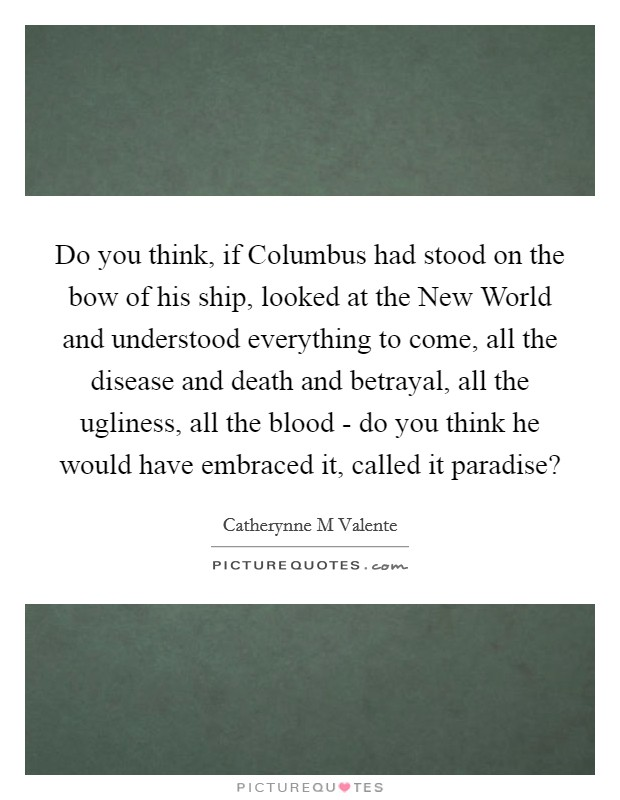 Do you think, if Columbus had stood on the bow of his ship, looked at the New World and understood everything to come, all the disease and death and betrayal, all the ugliness, all the blood - do you think he would have embraced it, called it paradise? Picture Quote #1