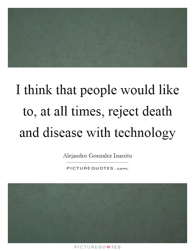 I think that people would like to, at all times, reject death and disease with technology Picture Quote #1