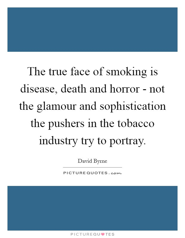 The true face of smoking is disease, death and horror - not the glamour and sophistication the pushers in the tobacco industry try to portray Picture Quote #1