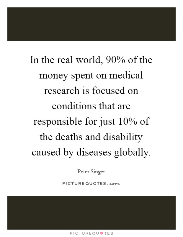 In the real world, 90% of the money spent on medical research is focused on conditions that are responsible for just 10% of the deaths and disability caused by diseases globally Picture Quote #1