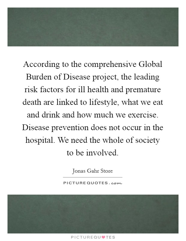 According to the comprehensive Global Burden of Disease project, the leading risk factors for ill health and premature death are linked to lifestyle, what we eat and drink and how much we exercise. Disease prevention does not occur in the hospital. We need the whole of society to be involved Picture Quote #1