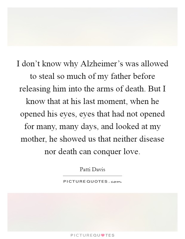 I don't know why Alzheimer's was allowed to steal so much of my father before releasing him into the arms of death. But I know that at his last moment, when he opened his eyes, eyes that had not opened for many, many days, and looked at my mother, he showed us that neither disease nor death can conquer love Picture Quote #1