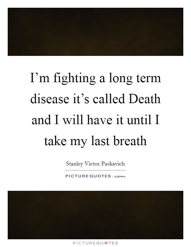 I'm fighting a long term disease it's called Death and I will have it until I take my last breath Picture Quote #1