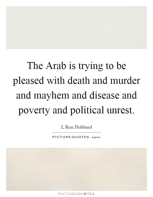 The Arab is trying to be pleased with death and murder and mayhem and disease and poverty and political unrest Picture Quote #1