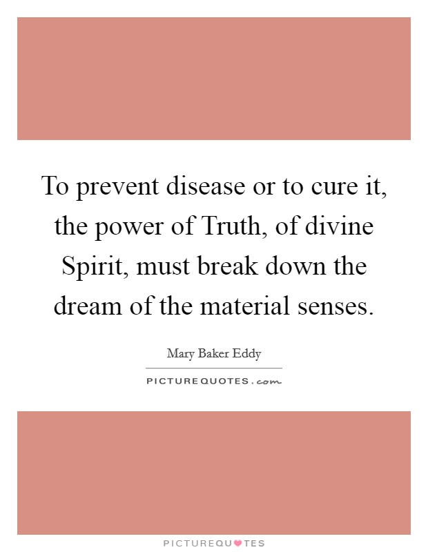 To prevent disease or to cure it, the power of Truth, of divine Spirit, must break down the dream of the material senses Picture Quote #1