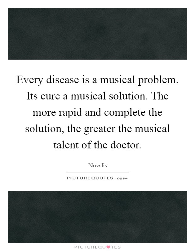 Every disease is a musical problem. Its cure a musical solution. The more rapid and complete the solution, the greater the musical talent of the doctor Picture Quote #1