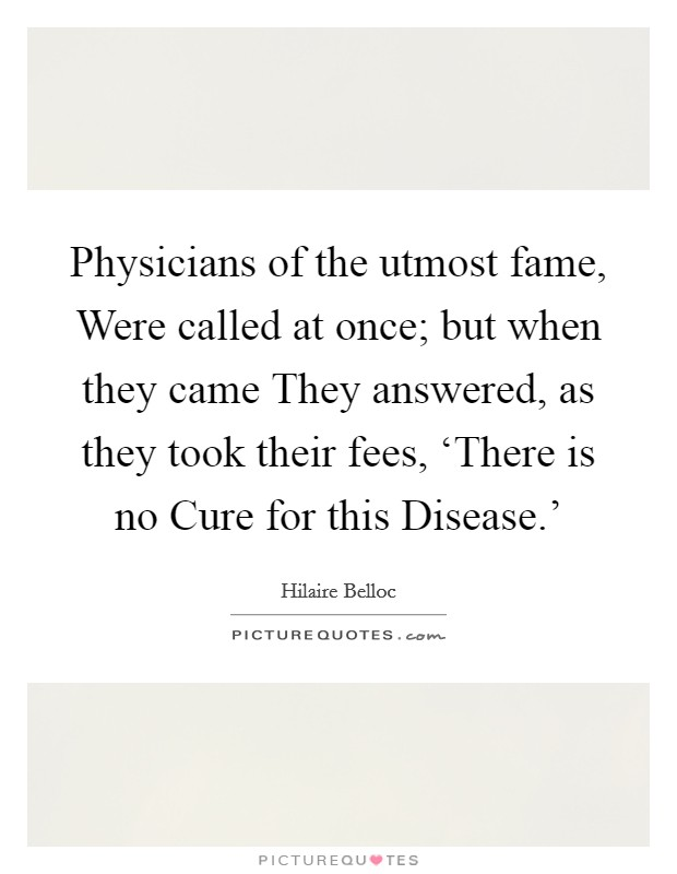 Physicians of the utmost fame, Were called at once; but when they came They answered, as they took their fees, 'There is no Cure for this Disease.' Picture Quote #1