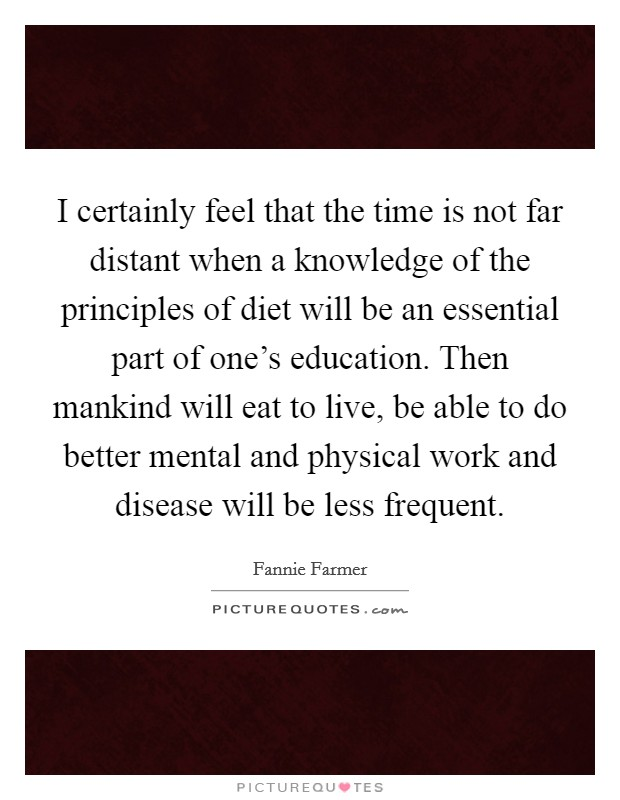 I certainly feel that the time is not far distant when a knowledge of the principles of diet will be an essential part of one's education. Then mankind will eat to live, be able to do better mental and physical work and disease will be less frequent Picture Quote #1