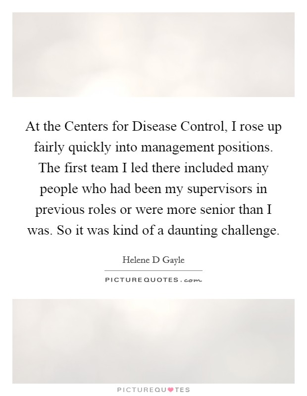 At the Centers for Disease Control, I rose up fairly quickly into management positions. The first team I led there included many people who had been my supervisors in previous roles or were more senior than I was. So it was kind of a daunting challenge Picture Quote #1