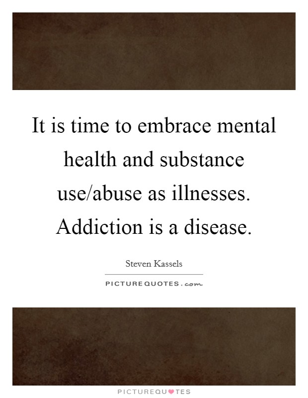 It is time to embrace mental health and substance use/abuse as illnesses. Addiction is a disease Picture Quote #1