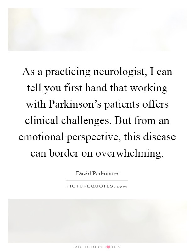 As a practicing neurologist, I can tell you first hand that working with Parkinson's patients offers clinical challenges. But from an emotional perspective, this disease can border on overwhelming Picture Quote #1