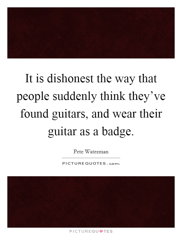 It is dishonest the way that people suddenly think they've found guitars, and wear their guitar as a badge Picture Quote #1