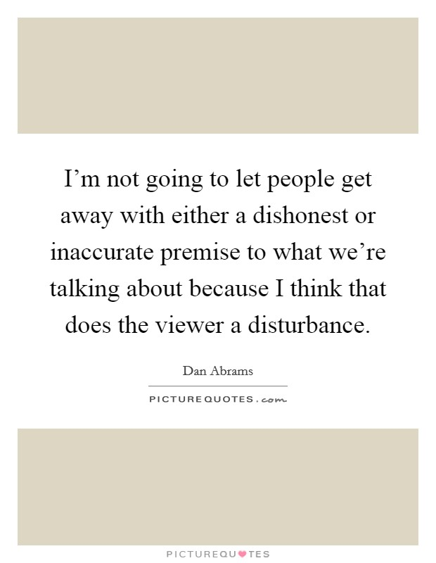 I'm not going to let people get away with either a dishonest or inaccurate premise to what we're talking about because I think that does the viewer a disturbance Picture Quote #1