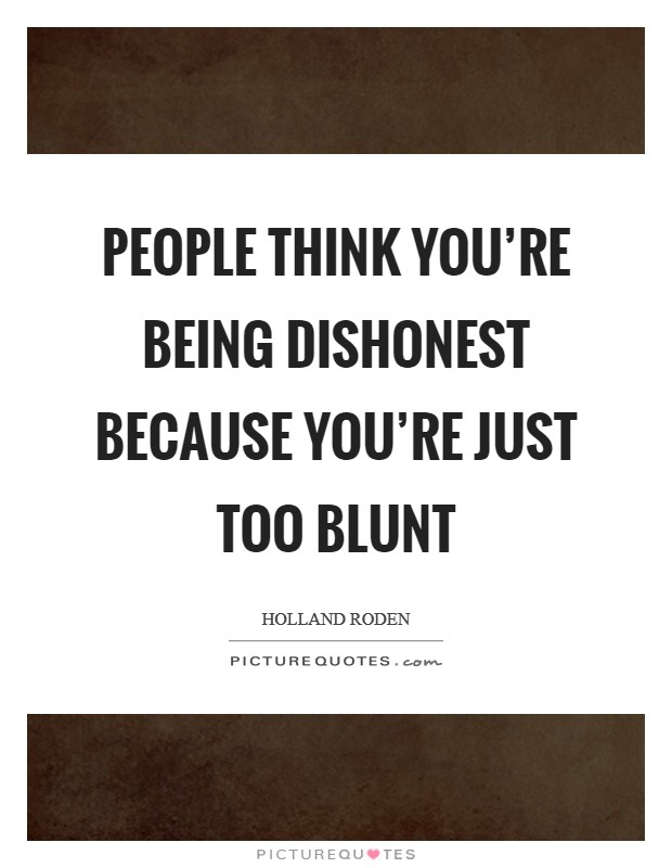 People think you're being dishonest because you're just too blunt Picture Quote #1