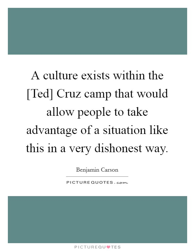 A culture exists within the [Ted] Cruz camp that would allow people to take advantage of a situation like this in a very dishonest way Picture Quote #1