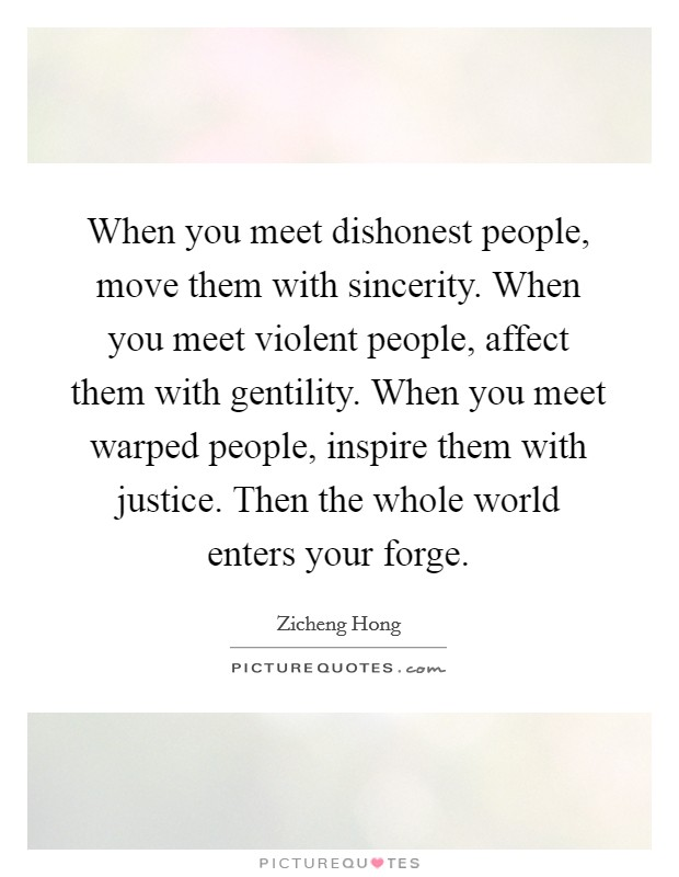 When you meet dishonest people, move them with sincerity. When you meet violent people, affect them with gentility. When you meet warped people, inspire them with justice. Then the whole world enters your forge Picture Quote #1