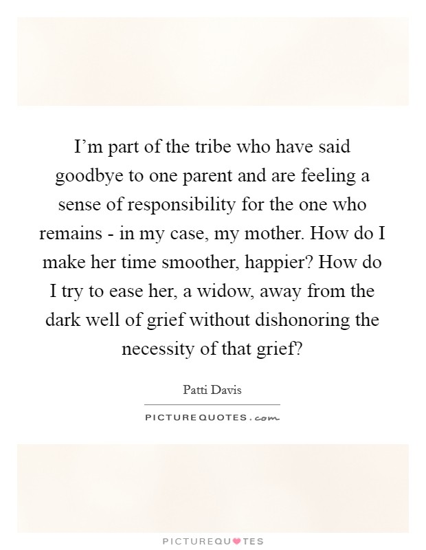 I'm part of the tribe who have said goodbye to one parent and are feeling a sense of responsibility for the one who remains - in my case, my mother. How do I make her time smoother, happier? How do I try to ease her, a widow, away from the dark well of grief without dishonoring the necessity of that grief? Picture Quote #1