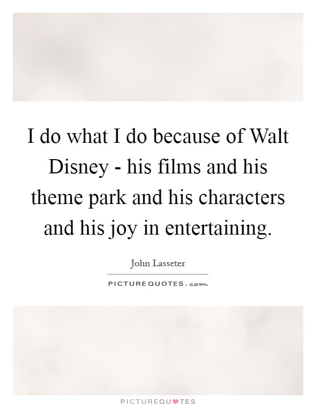 I do what I do because of Walt Disney - his films and his theme park and his characters and his joy in entertaining Picture Quote #1