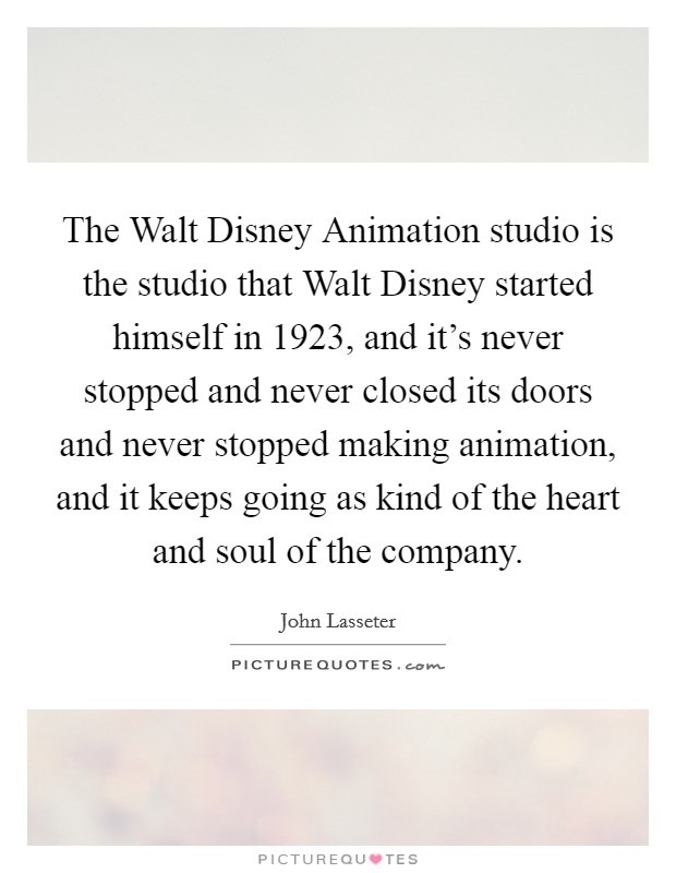 The Walt Disney Animation studio is the studio that Walt Disney started himself in 1923, and it's never stopped and never closed its doors and never stopped making animation, and it keeps going as kind of the heart and soul of the company Picture Quote #1