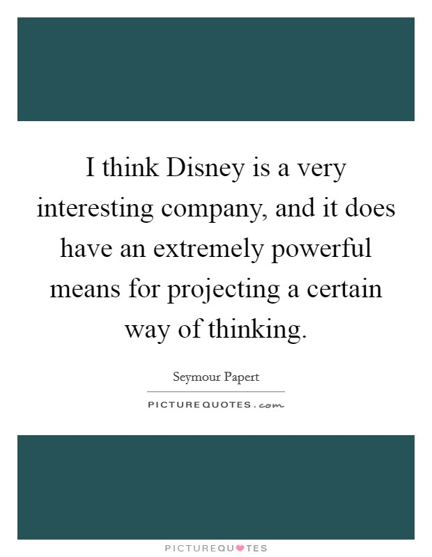 I think Disney is a very interesting company, and it does have an extremely powerful means for projecting a certain way of thinking Picture Quote #1