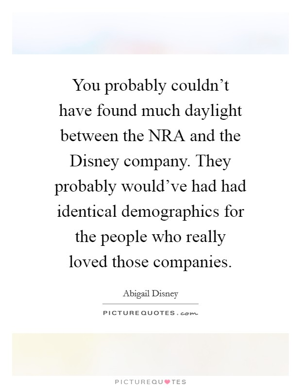 You probably couldn't have found much daylight between the NRA and the Disney company. They probably would've had had identical demographics for the people who really loved those companies Picture Quote #1
