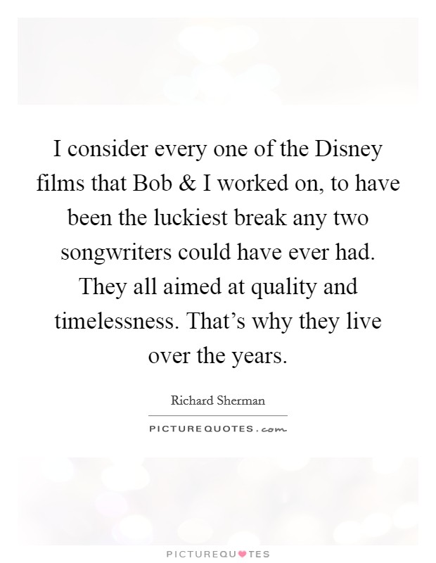 I consider every one of the Disney films that Bob and I worked on, to have been the luckiest break any two songwriters could have ever had. They all aimed at quality and timelessness. That's why they live over the years Picture Quote #1
