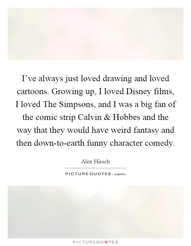 I've always just loved drawing and loved cartoons. Growing up, I loved Disney films, I loved The Simpsons, and I was a big fan of the comic strip Calvin and Hobbes and the way that they would have weird fantasy and then down-to-earth funny character comedy Picture Quote #1