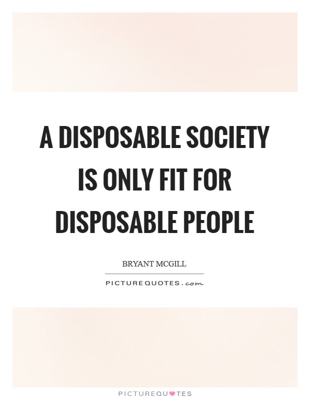 A disposable society is only fit for disposable people Picture Quote #1