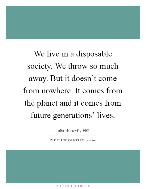 We live in a disposable society. We throw so much away. But it doesn't come from nowhere. It comes from the planet and it comes from future generations' lives Picture Quote #1