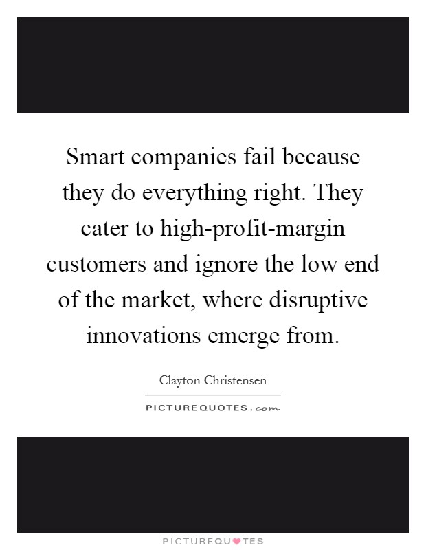 Smart companies fail because they do everything right. They cater to high-profit-margin customers and ignore the low end of the market, where disruptive innovations emerge from Picture Quote #1