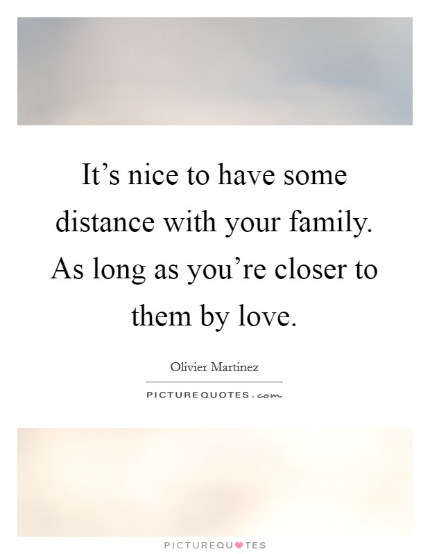 It's nice to have some distance with your family. As long as you're closer to them by love. Picture Quote #1