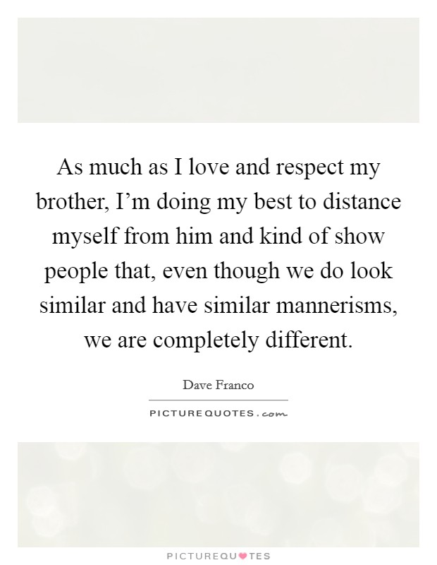 As much as I love and respect my brother, I'm doing my best to distance myself from him and kind of show people that, even though we do look similar and have similar mannerisms, we are completely different Picture Quote #1