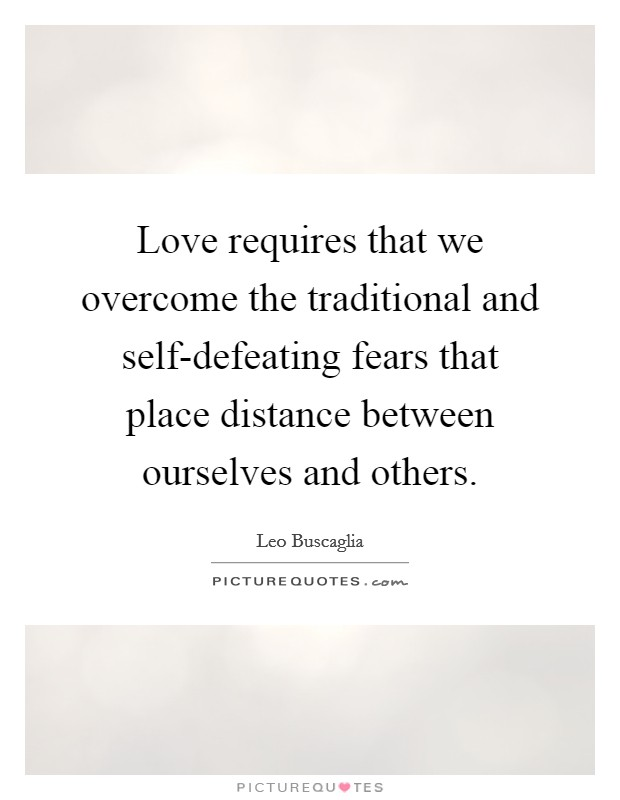 Love requires that we overcome the traditional and self-defeating fears that place distance between ourselves and others Picture Quote #1
