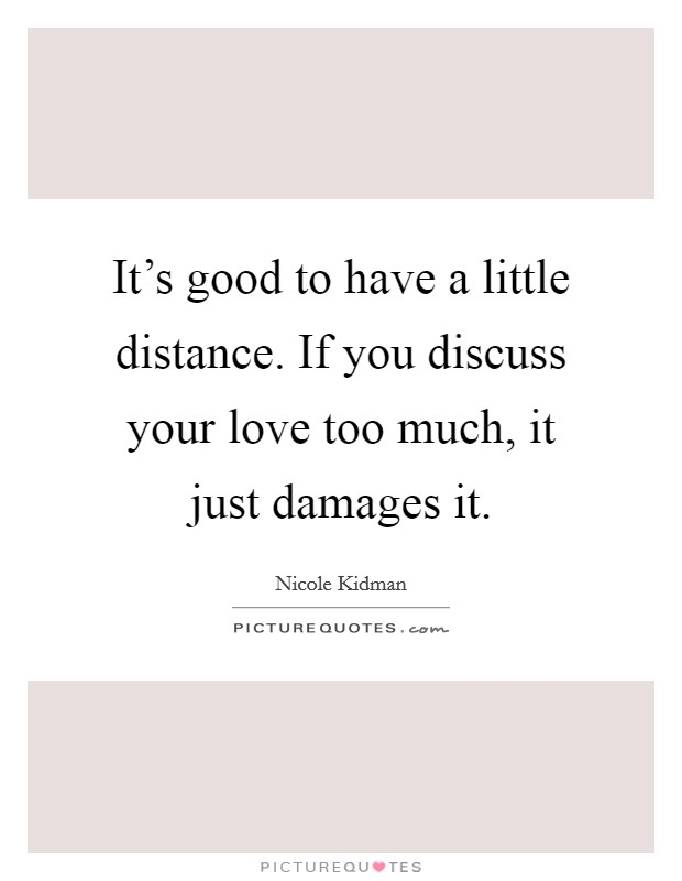 It's good to have a little distance. If you discuss your love too much, it just damages it Picture Quote #1