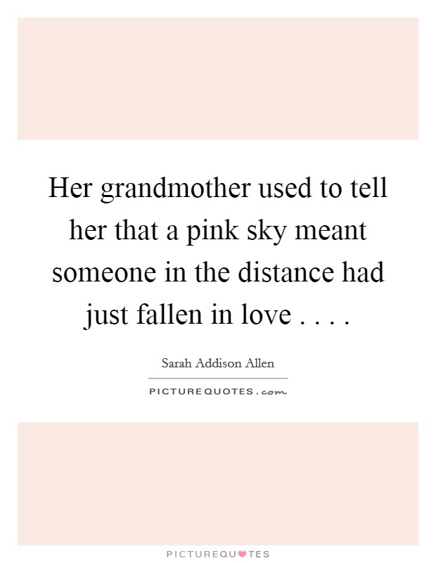 Her grandmother used to tell her that a pink sky meant someone in the distance had just fallen in love . . . . Picture Quote #1
