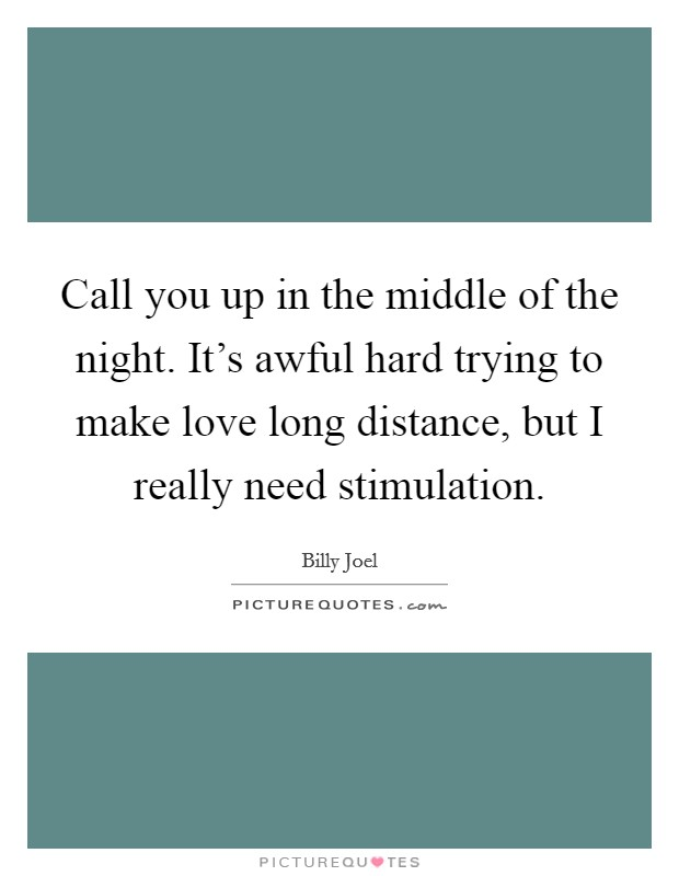 Call you up in the middle of the night. It's awful hard trying to make love long distance, but I really need stimulation Picture Quote #1