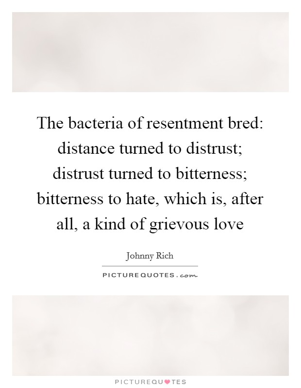 The bacteria of resentment bred: distance turned to distrust; distrust turned to bitterness; bitterness to hate, which is, after all, a kind of grievous love Picture Quote #1